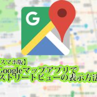 スマホ版のGoogleマップアプリでストリートビューの表示方法のタイトル画像